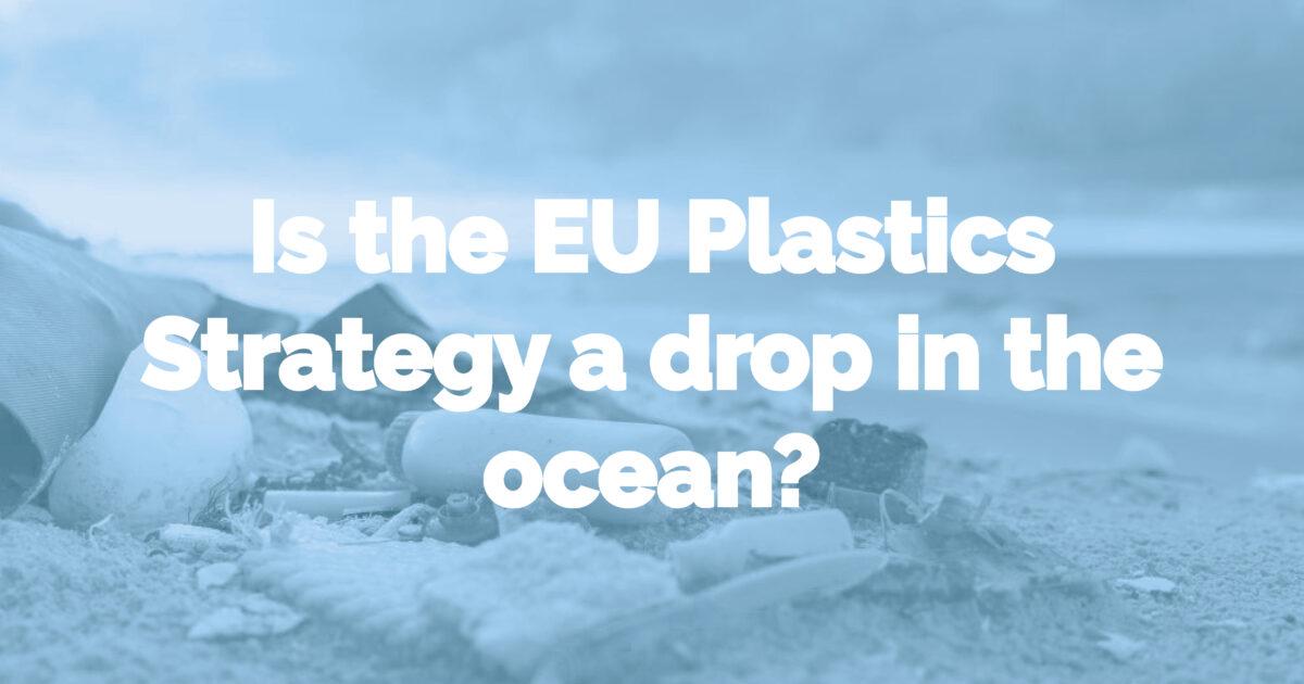 Is the EU Plastics Strategy a drop in the ocean?